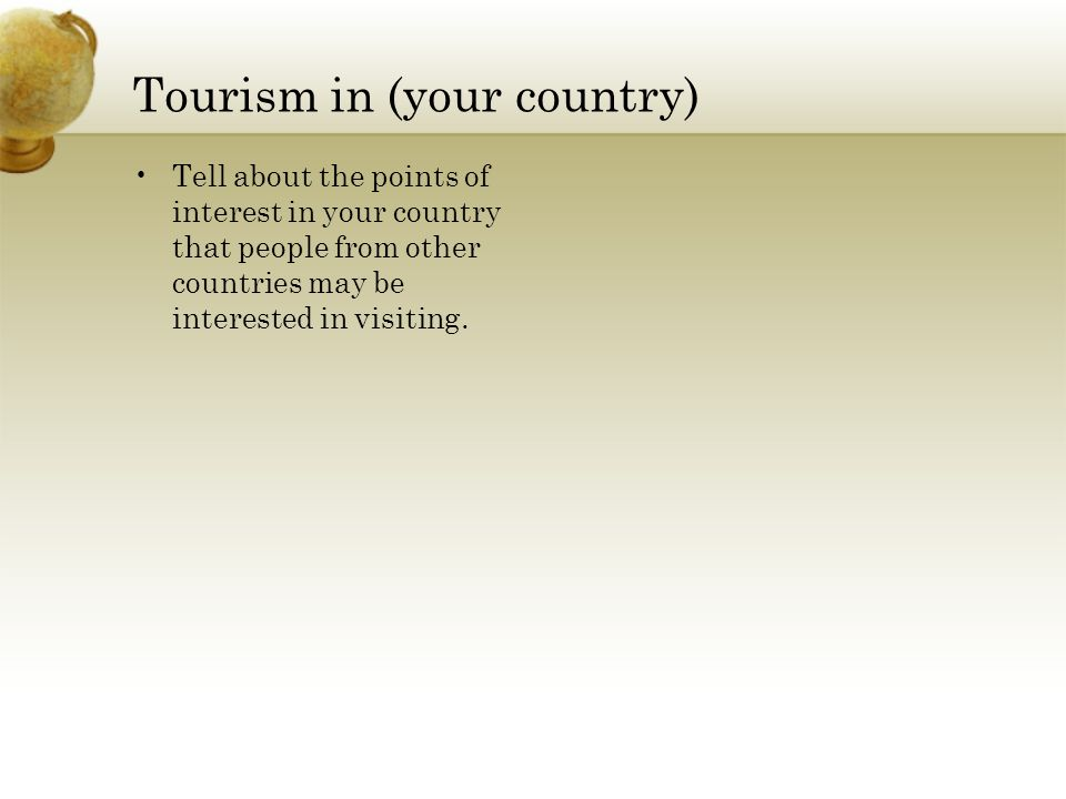 Tourism in (your country) Tell about the points of interest in your country that people from other countries may be interested in visiting.