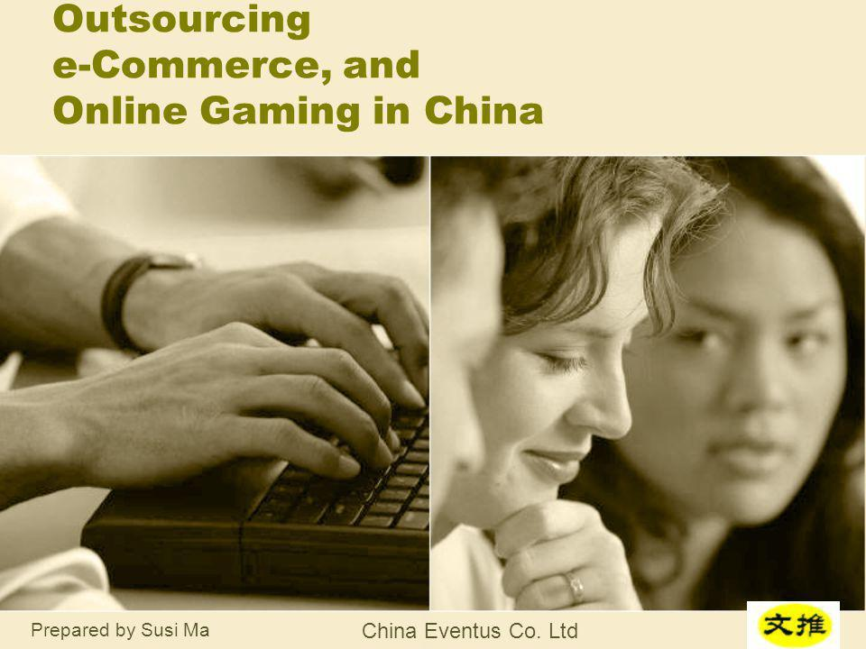 Prepared by Susi Ma China Eventus Co. Ltd Outsourcing e-Commerce, and Online Gaming in China