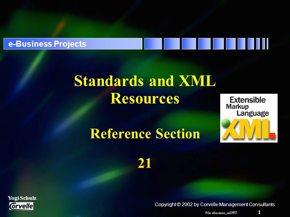 File: ebusiness_ref.PPT 1 Yogi Schulz e-Business Projects Standards and XML Resources Reference Section 21 Copyright © 2002 by Corvelle Management Consultants