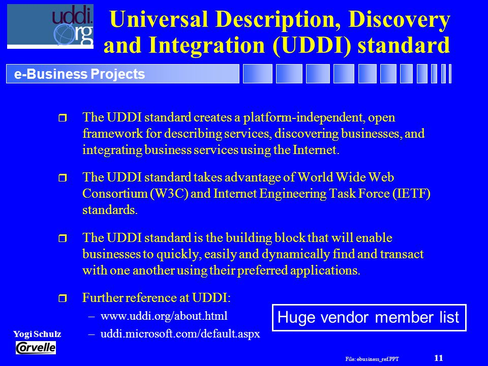File: ebusiness_ref.PPT 11 Yogi Schulz e-Business Projects Universal Description, Discovery and Integration (UDDI) standard r The UDDI standard creates a platform-independent, open framework for describing services, discovering businesses, and integrating business services using the Internet.