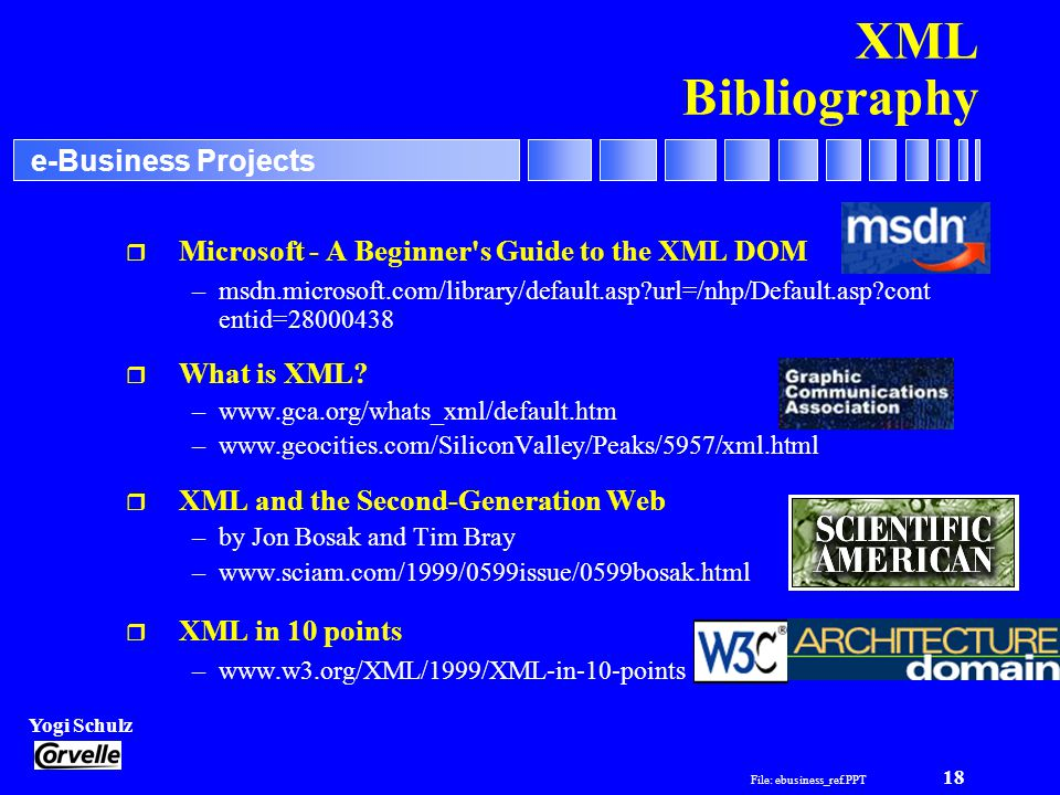 File: ebusiness_ref.PPT 18 Yogi Schulz e-Business Projects XML Bibliography r Microsoft - A Beginner s Guide to the XML DOM –msdn.microsoft.com/library/default.asp url=/nhp/Default.asp cont entid= r What is XML.