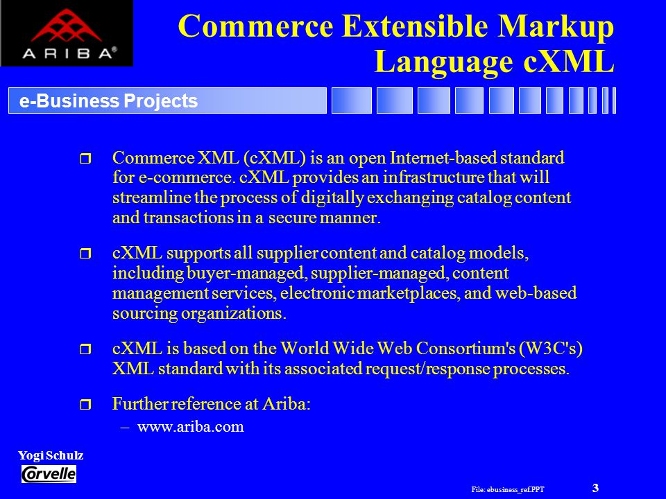 File: ebusiness_ref.PPT 3 Yogi Schulz e-Business Projects Commerce Extensible Markup Language cXML r Commerce XML (cXML) is an open Internet-based standard for e-commerce.