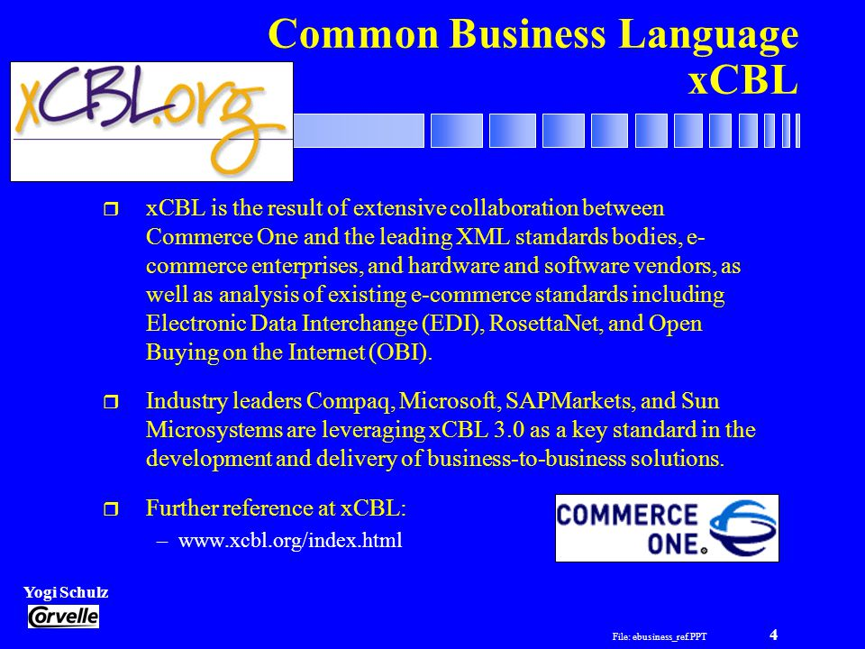 File: ebusiness_ref.PPT 4 Yogi Schulz e-Business Projects Common Business Language xCBL r xCBL is the result of extensive collaboration between Commerce One and the leading XML standards bodies, e- commerce enterprises, and hardware and software vendors, as well as analysis of existing e-commerce standards including Electronic Data Interchange (EDI), RosettaNet, and Open Buying on the Internet (OBI).