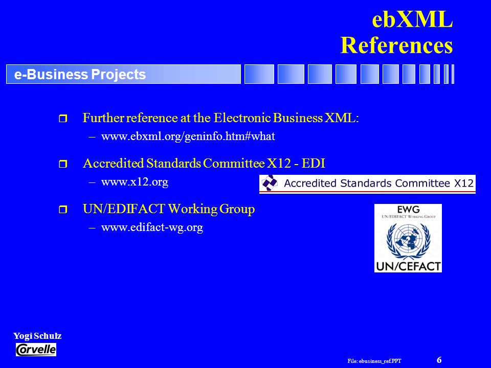 File: ebusiness_ref.PPT 6 Yogi Schulz e-Business Projects ebXML References r Further reference at the Electronic Business XML: –  r Accredited Standards Committee X12 - EDI –  r UN/EDIFACT Working Group –