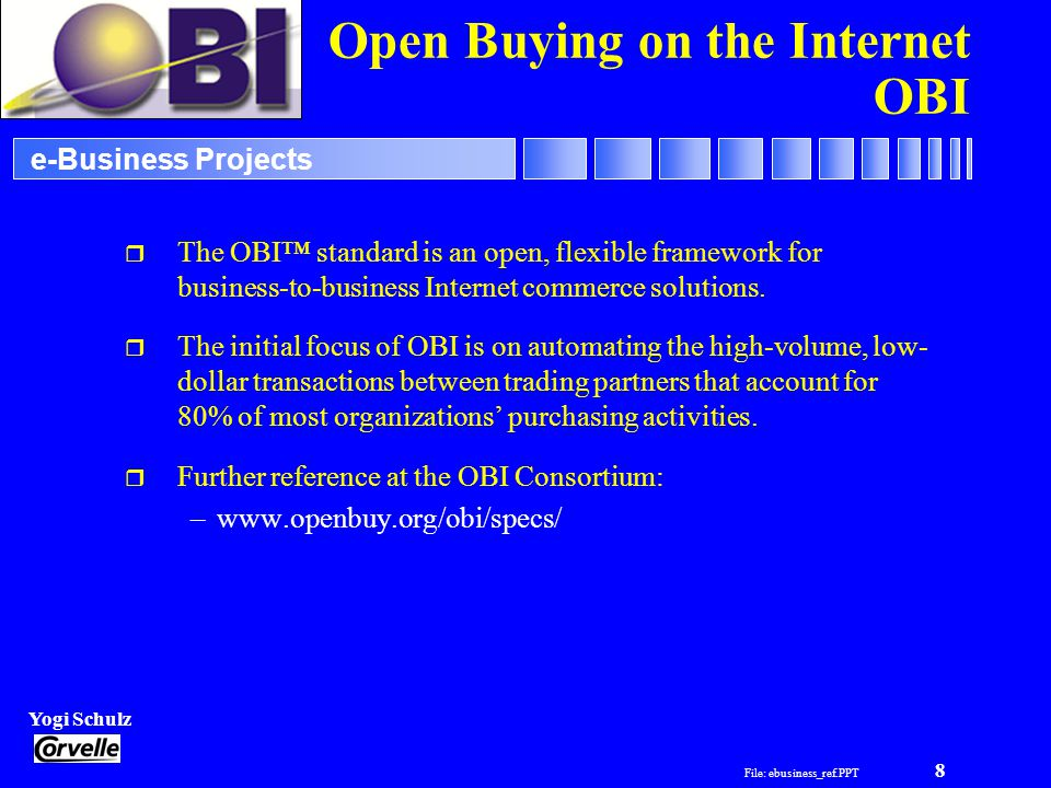 File: ebusiness_ref.PPT 8 Yogi Schulz e-Business Projects Open Buying on the Internet OBI r The OBI standard is an open, flexible framework for business-to-business Internet commerce solutions.