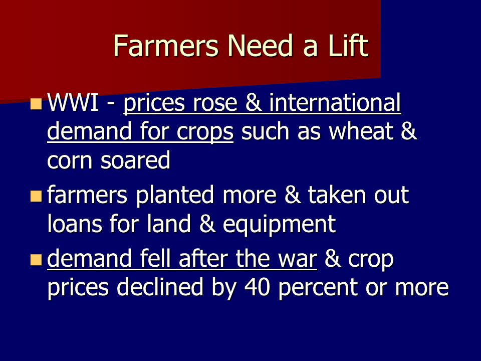 Farmers Need a Lift WWI - prices rose & international demand for crops such as wheat & corn soared WWI - prices rose & international demand for crops
