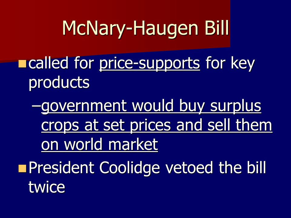 McNary-Haugen Bill called for price-supports for key products called for price-supports for key products –government would buy surplus crops at set pr