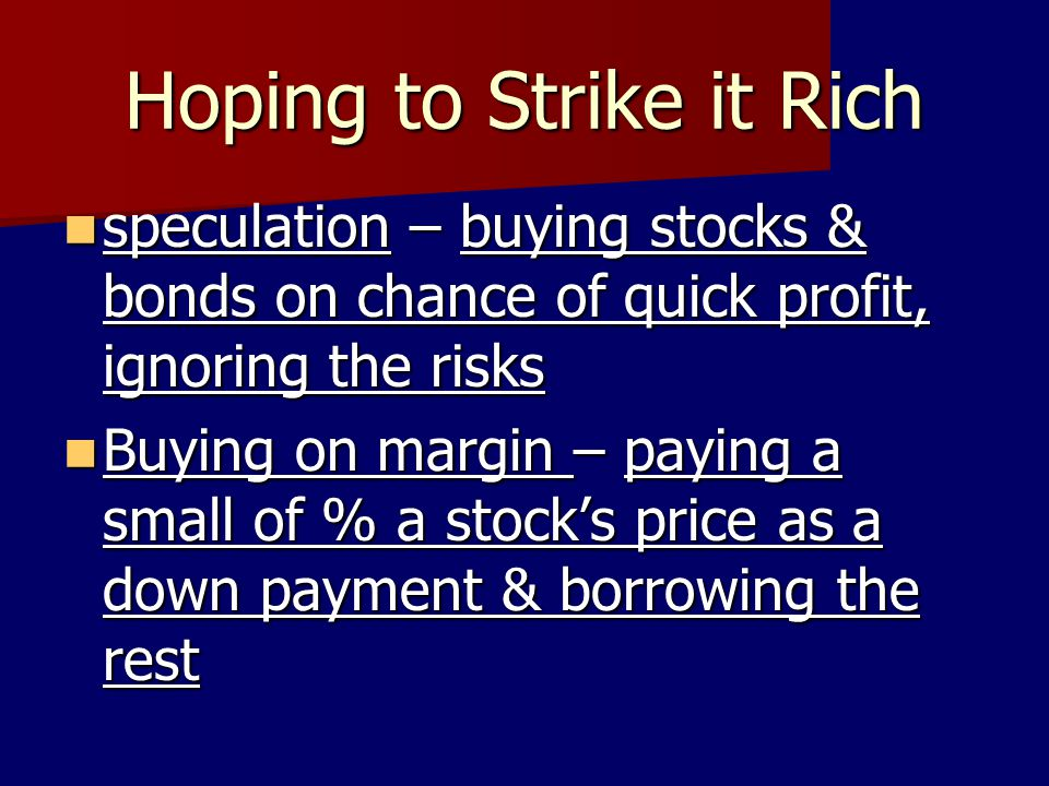Hoping to Strike it Rich speculation – buying stocks & bonds on chance of quick profit, ignoring the risks speculation – buying stocks & bonds on chan