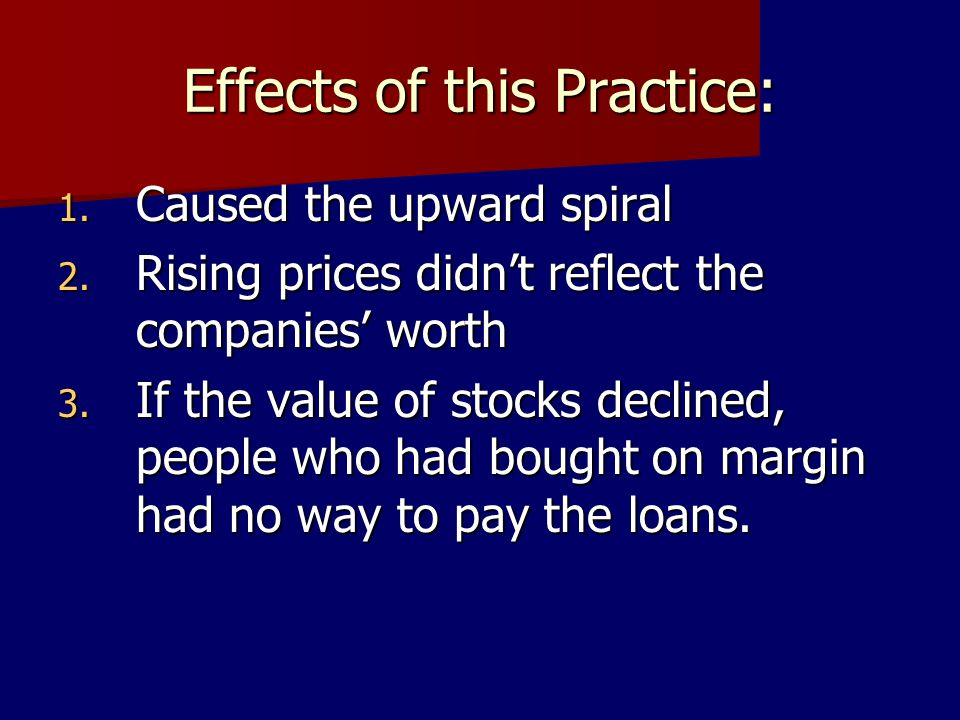 Effects of this Practice: 1. Caused the upward spiral 2. Rising prices didnt reflect the companies worth 3. If the value of stocks declined, people wh