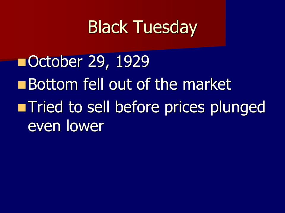 Black Tuesday October 29, 1929 October 29, 1929 Bottom fell out of the market Bottom fell out of the market Tried to sell before prices plunged even l
