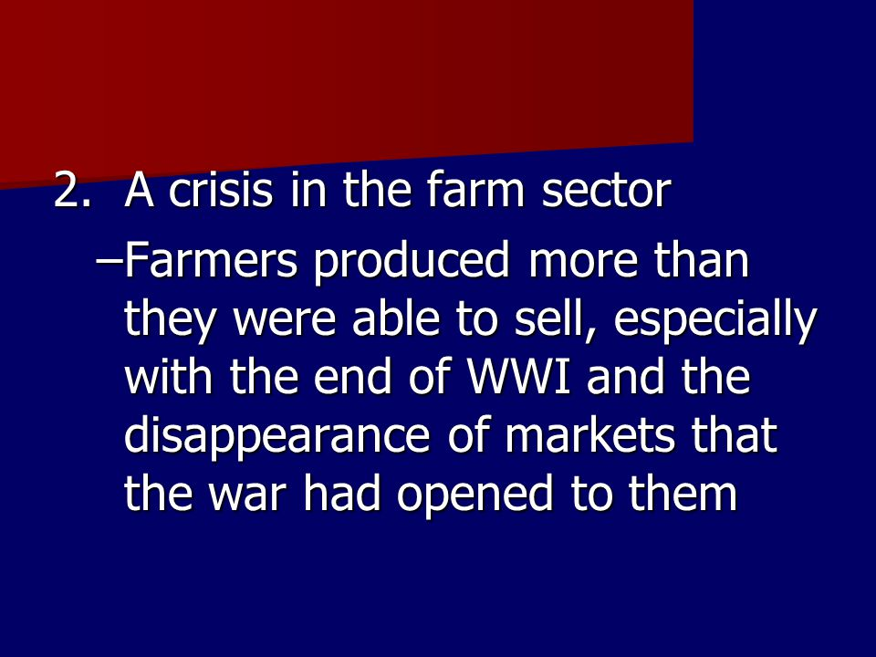 2. A crisis in the farm sector –Farmers produced more than they were able to sell, especially with the end of WWI and the disappearance of markets tha