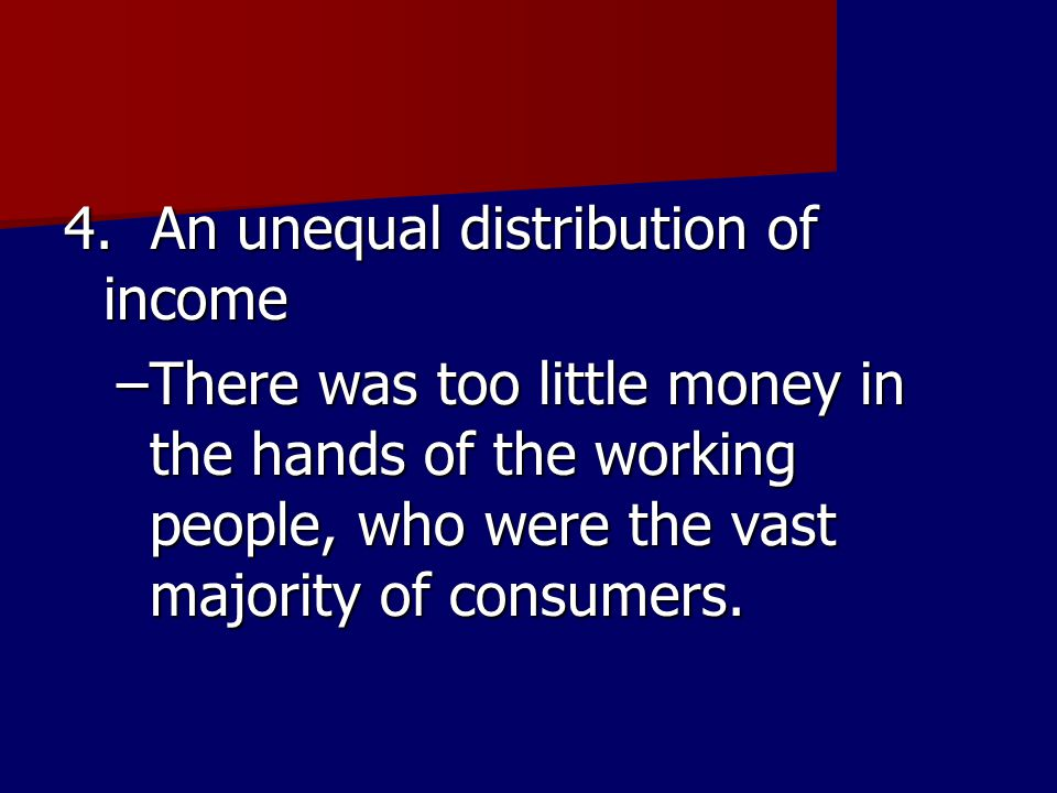 4. An unequal distribution of income –There was too little money in the hands of the working people, who were the vast majority of consumers.