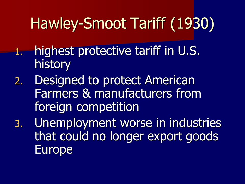 Hawley-Smoot Tariff (1930) 1. highest protective tariff in U.S. history 2. Designed to protect American Farmers & manufacturers from foreign competiti