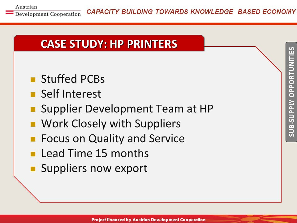 CAPACITY BUILDING TOWARDS KNOWLEDGE BASED ECONOMY Project financed by Austrian Development Cooperation Stuffed PCBs Self Interest Supplier Development Team at HP Work Closely with Suppliers Focus on Quality and Service Lead Time 15 months Suppliers now export CASE STUDY: HP PRINTERS SUB-SUPPLY OPPORTUNITIES