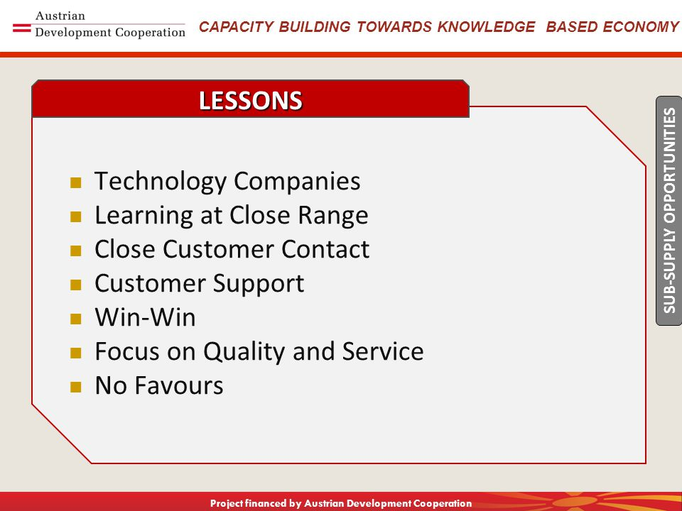 CAPACITY BUILDING TOWARDS KNOWLEDGE BASED ECONOMY Project financed by Austrian Development Cooperation Technology Companies Learning at Close Range Close Customer Contact Customer Support Win-Win Focus on Quality and Service No Favours LESSONS SUB-SUPPLY OPPORTUNITIES