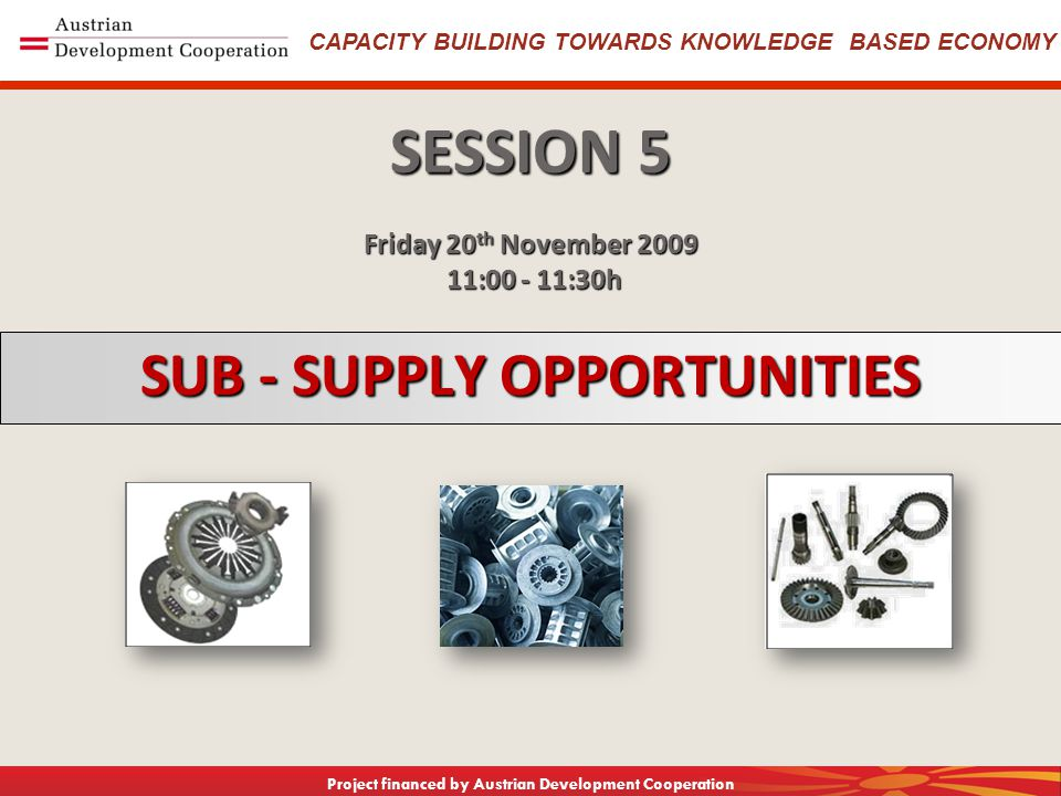 CAPACITY BUILDING TOWARDS KNOWLEDGE BASED ECONOMY Project financed by Austrian Development Cooperation SUB - SUPPLY OPPORTUNITIES SESSION 5 Friday 20 th November : :30h 11: :30h