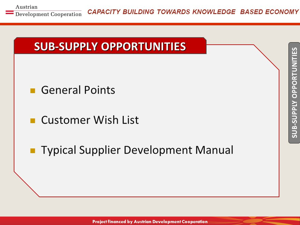 CAPACITY BUILDING TOWARDS KNOWLEDGE BASED ECONOMY Project financed by Austrian Development Cooperation General Points Customer Wish List Typical Supplier Development Manual SUB-SUPPLY OPPORTUNITIES