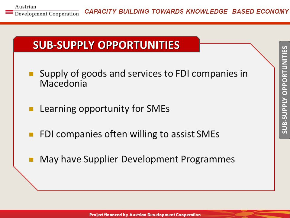 CAPACITY BUILDING TOWARDS KNOWLEDGE BASED ECONOMY Project financed by Austrian Development Cooperation Long Term Relationship with a small number of suppliers Local Supply Base allows for better contact, quicker response Close interaction with suppliers As good as alternatives on Quality and Service, but better on Price Often have a Supplier Quality Assistance Programme No favors CUSTOMER WISH LIST SUB-SUPPLY OPPORTUNITIES