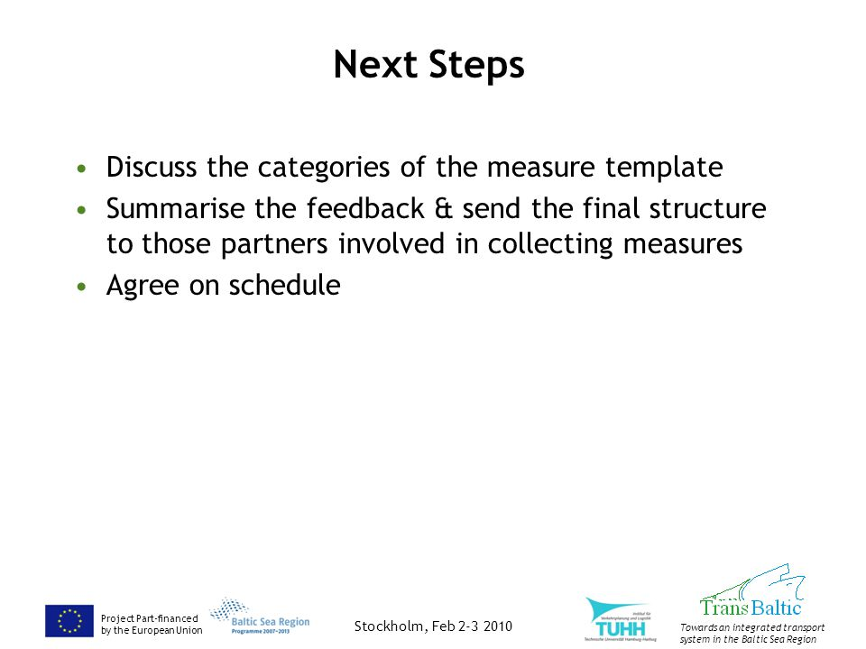 Project Part-financed by the European Union Towards an integrated transport system in the Baltic Sea Region Next Steps Discuss the categories of the measure template Summarise the feedback & send the final structure to those partners involved in collecting measures Agree on schedule Stockholm, Feb