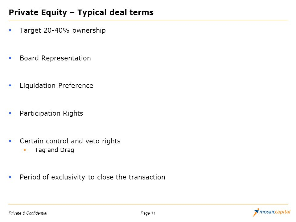 Page 11Private & Confidential Private Equity – Typical deal terms Target 20-40% ownership Board Representation Liquidation Preference Participation Ri