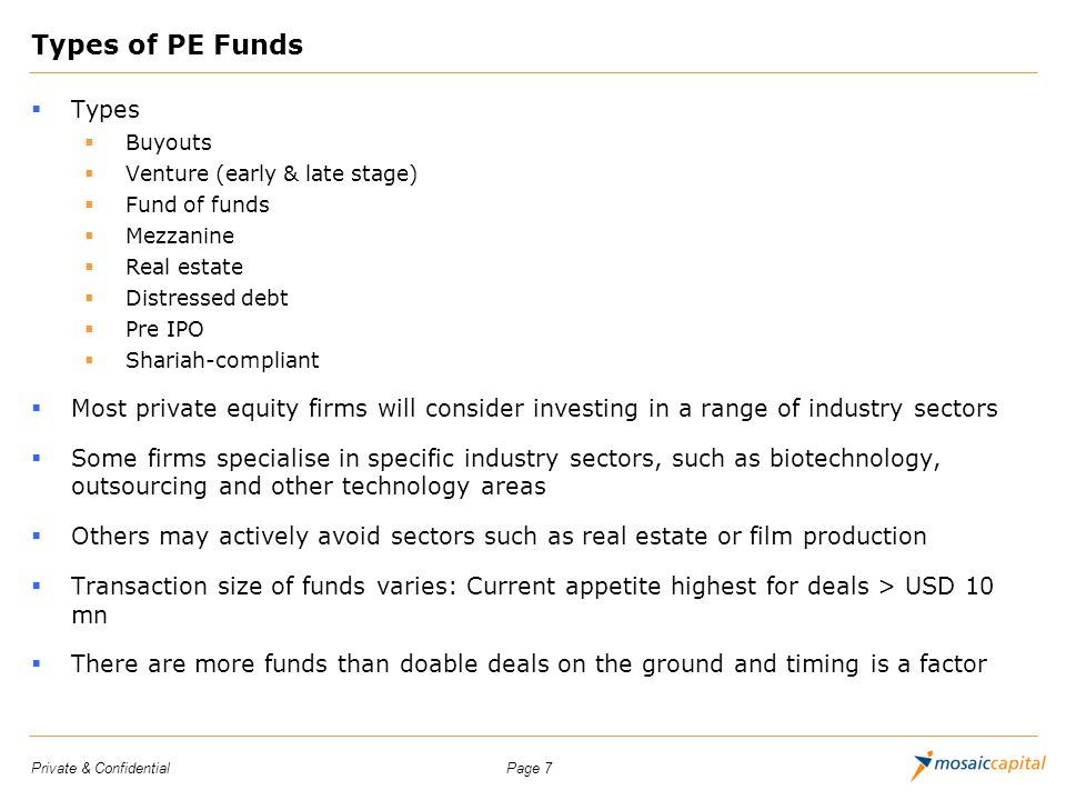 Page 7Private & Confidential Types of PE Funds Types Buyouts Venture (early & late stage) Fund of funds Mezzanine Real estate Distressed debt Pre IPO