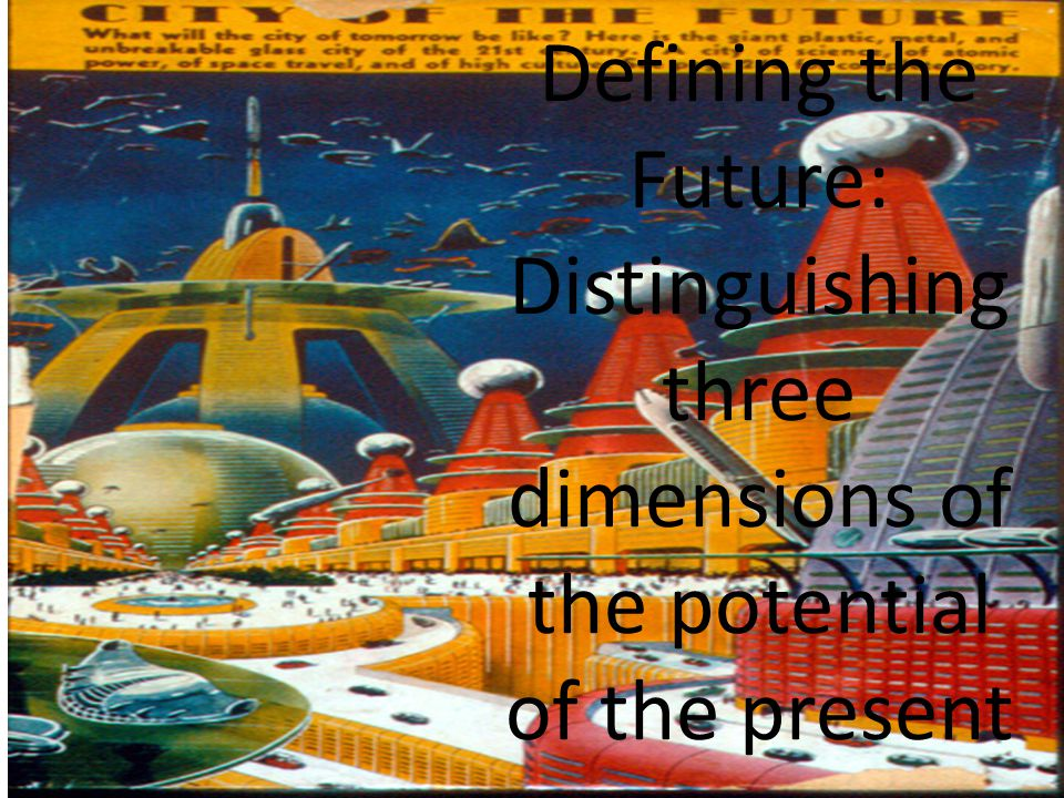 Riel Miller, xperidox: futures consulting, 2009 Defining the Future: Distinguishing three dimensions of the potential of the present