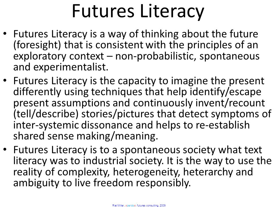 Riel Miller, xperidox: futures consulting, 2009 Futures Literacy Futures Literacy is a way of thinking about the future (foresight) that is consistent with the principles of an exploratory context – non-probabilistic, spontaneous and experimentalist.