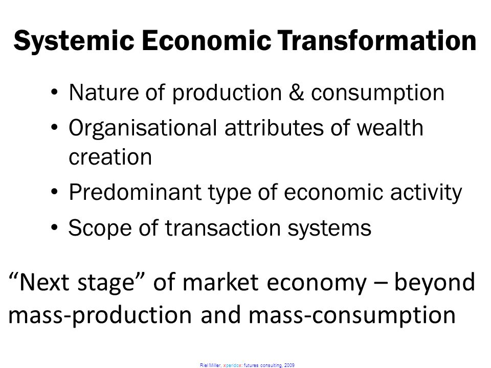 Riel Miller, xperidox: futures consulting, 2009 Systemic Economic Transformation Next stage of market economy – beyond mass-production and mass-consumption Nature of production & consumption Organisational attributes of wealth creation Predominant type of economic activity Scope of transaction systems