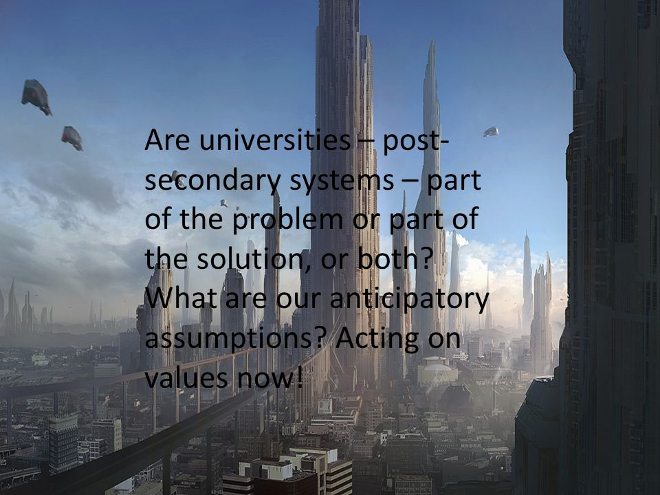 Riel Miller, xperidox: futures consulting, 2009 Are universities – post- secondary systems – part of the problem or part of the solution, or both.