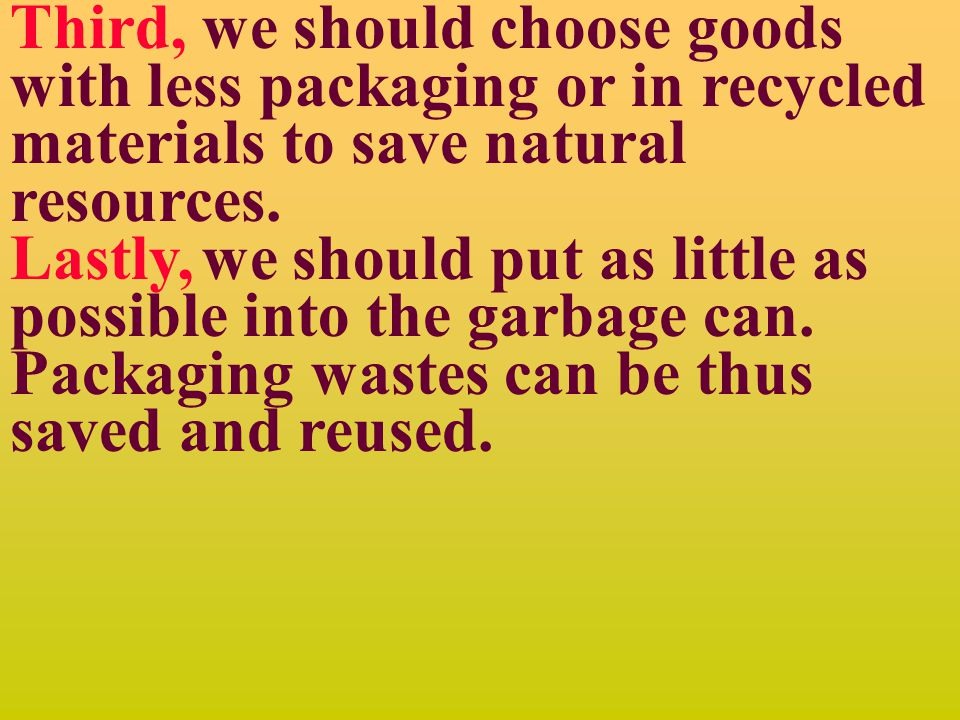 Reference answer: There are some things we can do to reduce packaging wastes.
