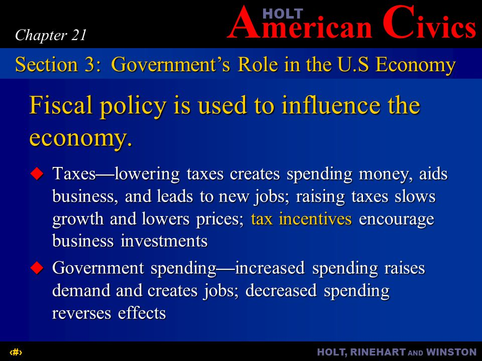 A merican C ivicsHOLT HOLT, RINEHART AND WINSTON16 Chapter 21 Fiscal policy is used to influence the economy.