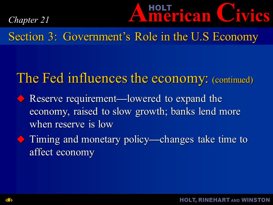 A merican C ivicsHOLT HOLT, RINEHART AND WINSTON19 Chapter 21 The Fed influences the economy: (continued) Reserve requirementlowered to expand the economy, raised to slow growth; banks lend more when reserve is low Reserve requirementlowered to expand the economy, raised to slow growth; banks lend more when reserve is low Timing and monetary policychanges take time to affect economy Timing and monetary policychanges take time to affect economy Section 3:Governments Role in the U.S Economy