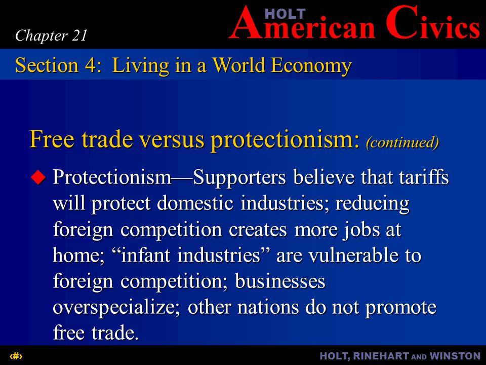 A merican C ivicsHOLT HOLT, RINEHART AND WINSTON24 Chapter 21 Free trade versus protectionism: (continued) ProtectionismSupporters believe that tariffs will protect domestic industries; reducing foreign competition creates more jobs at home; infant industries are vulnerable to foreign competition; businesses overspecialize; other nations do not promote free trade.