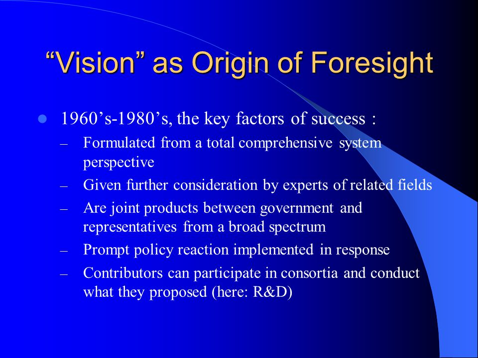 Vision as Origin of Foresight 1963, the Japanese Vision : – A public administration technology for shaping the future – The future to be shaped brings together expected, possible and preferred futures – A concrete blueprint in a close interaction with general [industrial] policy – Policy implementation in which contributors to the Vision are given broad participation.