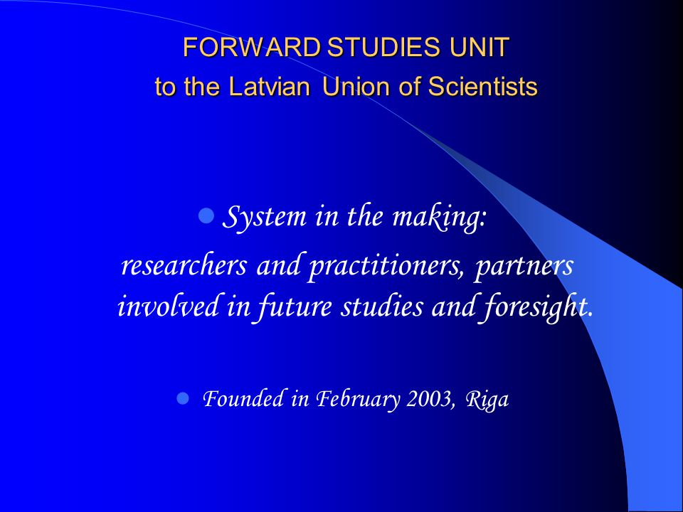 FORWARD STUDIES UNIT to the Latvian Union of Scientists System in the making: researchers and practitioners, partners involved in future studies and foresight.