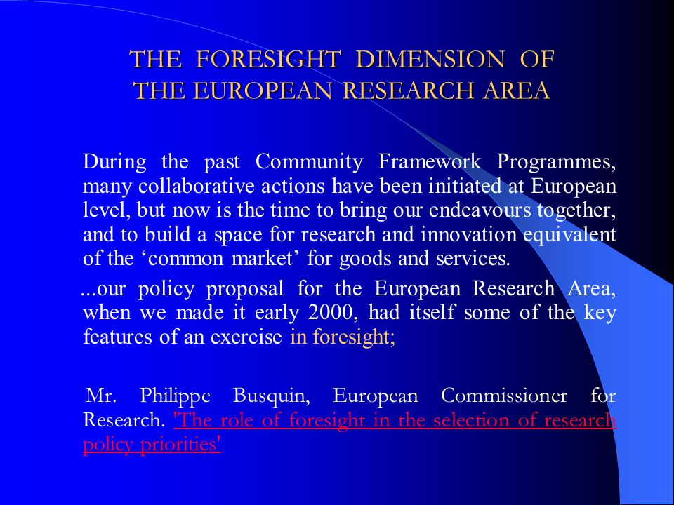 THE FORESIGHT DIMENSION OF THE EUROPEAN RESEARCH AREA During the past Community Framework Programmes, many collaborative actions have been initiated at European level, but now is the time to bring our endeavours together, and to build a space for research and innovation equivalent of the common market for goods and services....our policy proposal for the European Research Area, when we made it early 2000, had itself some of the key features of an exercise in foresight; Mr.