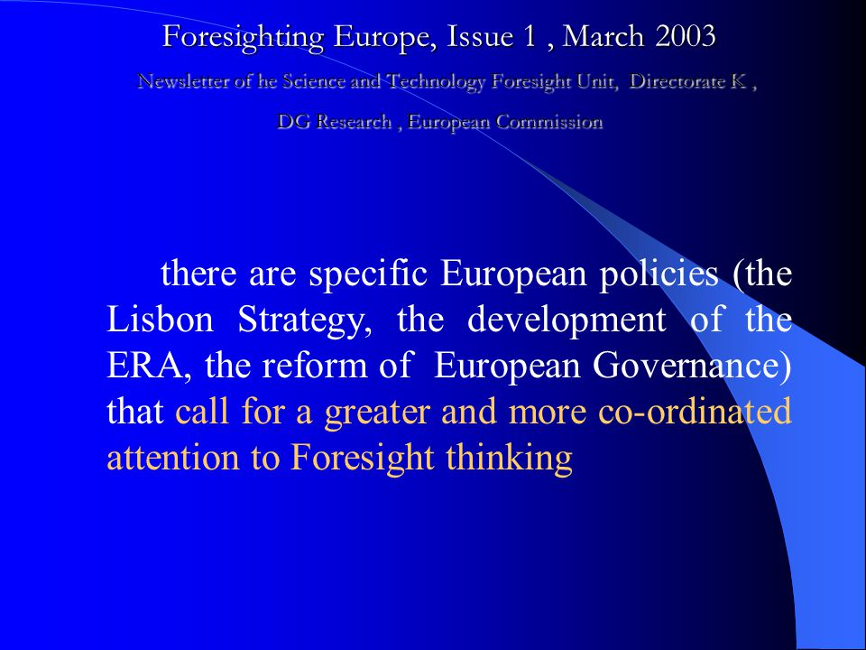 Foresighting Europe, Issue 1, March 2003 Newsletter of he Science and Technology Foresight Unit, Directorate K, DG Research, European Commission there are specific European policies (the Lisbon Strategy, the development of the ERA, the reform of European Governance) that call for a greater and more co-ordinated attention to Foresight thinking
