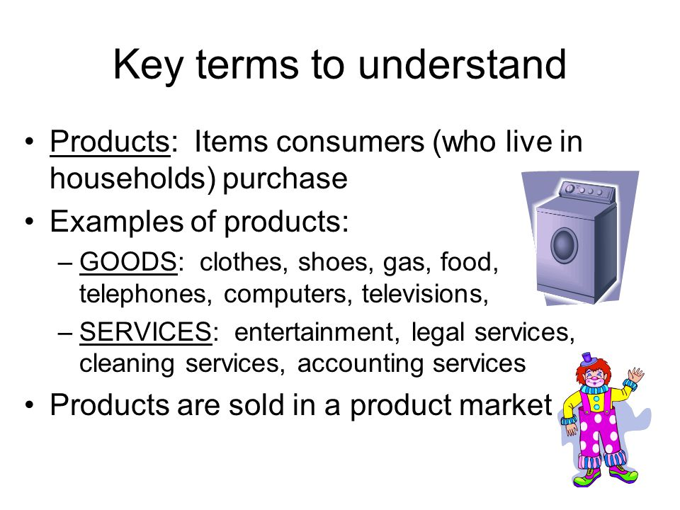 Factors of Production (resources) Land: All natural resources –Soil, oil, coal, livestock, fish, trees *Money paid for land is RENT Labor: All work, physical and mental *Money paid for labor is WAGES Capital: Goods used to produce products –Truck, hammer, saw, oil rig *Money paid for capital is INTEREST (often borrowed) Entrepreneurship: The organization of a business, using land, labor, and capital *Money paid for entrepreneurship is PROFIT
