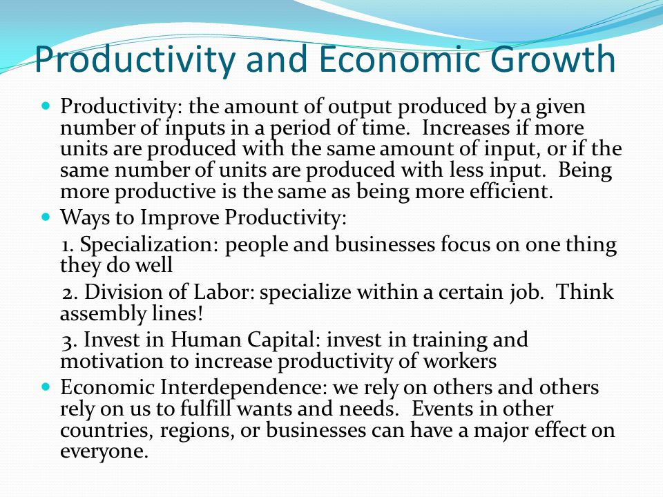 Productivity and Economic Growth Productivity: the amount of output produced by a given number of inputs in a period of time. Increases if more units