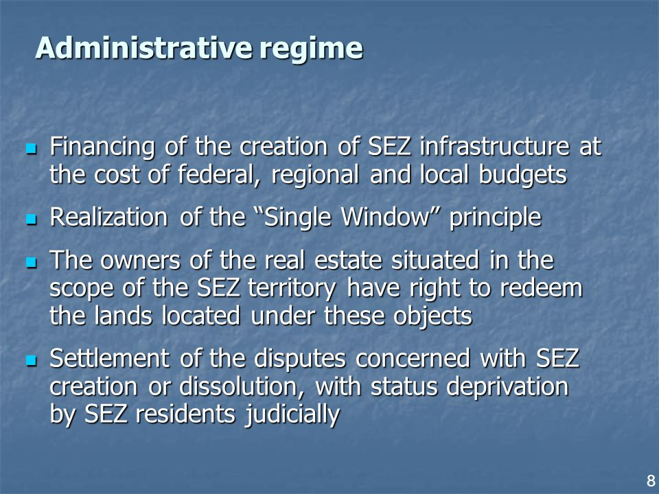 8 Administrative regime Financing of the creation of SEZ infrastructure at the cost of federal, regional and local budgets Financing of the creation of SEZ infrastructure at the cost of federal, regional and local budgets Realization of the Single Window principle Realization of the Single Window principle The owners of the real estate situated in the scope of the SEZ territory have right to redeem the lands located under these objects The owners of the real estate situated in the scope of the SEZ territory have right to redeem the lands located under these objects Settlement of the disputes concerned with SEZ creation or dissolution, with status deprivation by SEZ residents judicially Settlement of the disputes concerned with SEZ creation or dissolution, with status deprivation by SEZ residents judicially