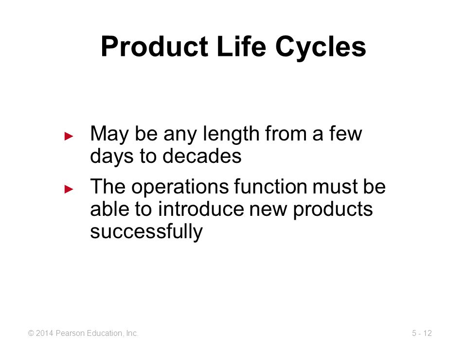 5 - 12© 2014 Pearson Education, Inc. Product Life Cycles May be any length from a few days to decades The operations function must be able to introduc