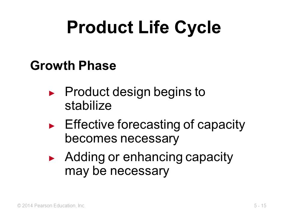 5 - 15© 2014 Pearson Education, Inc. Product Life Cycle Growth Phase Product design begins to stabilize Effective forecasting of capacity becomes nece