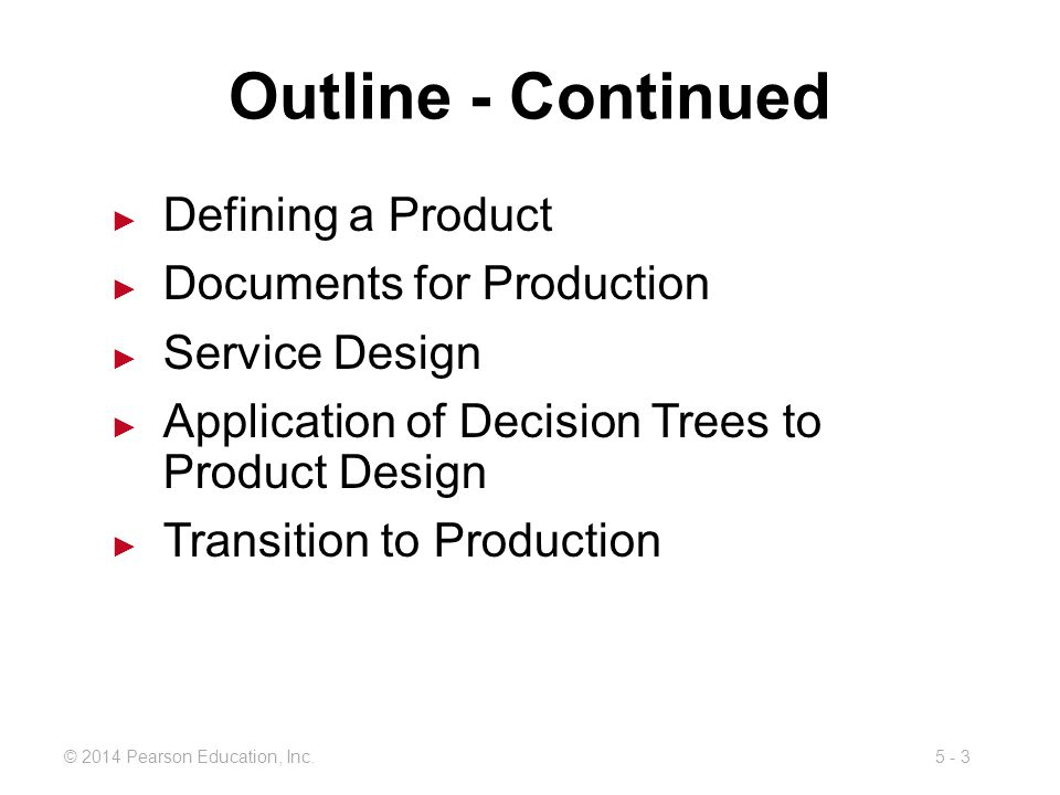 5 - 3© 2014 Pearson Education, Inc. Outline - Continued Defining a Product Documents for Production Service Design Application of Decision Trees to Pr