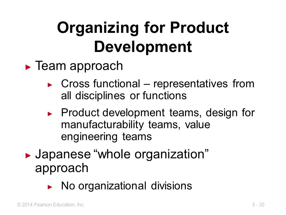 5 - 35© 2014 Pearson Education, Inc. Organizing for Product Development Team approach Cross functional – representatives from all disciplines or funct