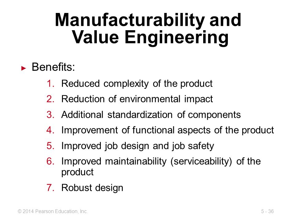 5 - 36© 2014 Pearson Education, Inc. Manufacturability and Value Engineering Benefits: 1.Reduced complexity of the product 2.Reduction of environmenta