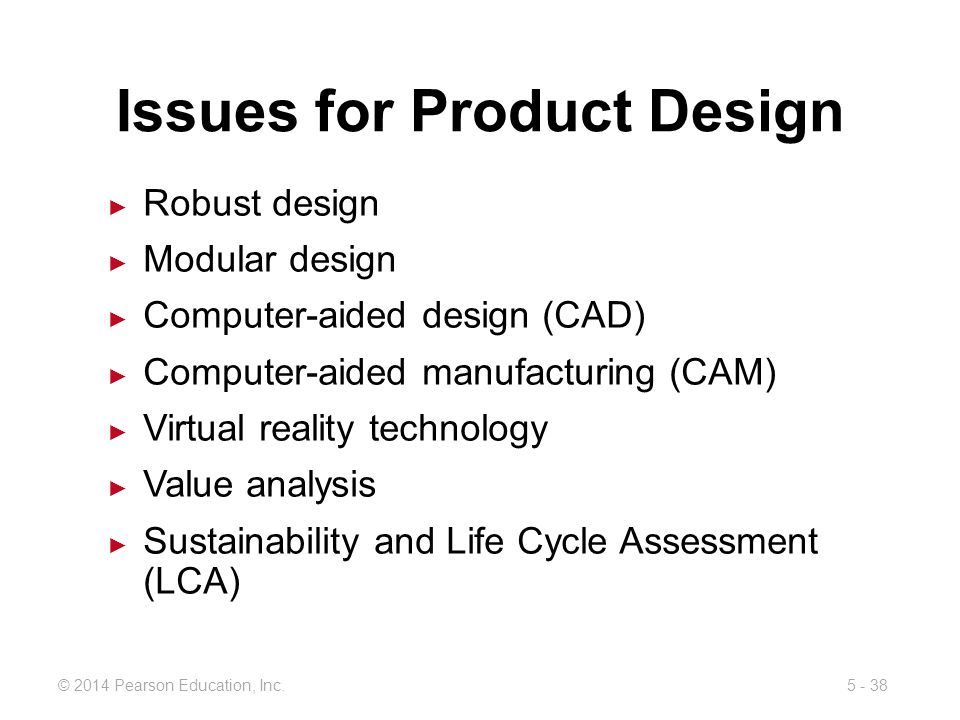 5 - 38© 2014 Pearson Education, Inc. Issues for Product Design Robust design Modular design Computer-aided design (CAD) Computer-aided manufacturing (