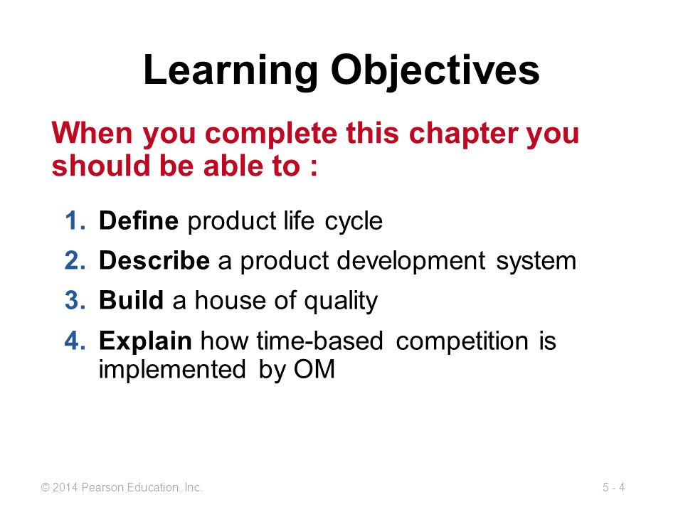 5 - 4© 2014 Pearson Education, Inc. Learning Objectives 1.Define product life cycle 2.Describe a product development system 3.Build a house of quality