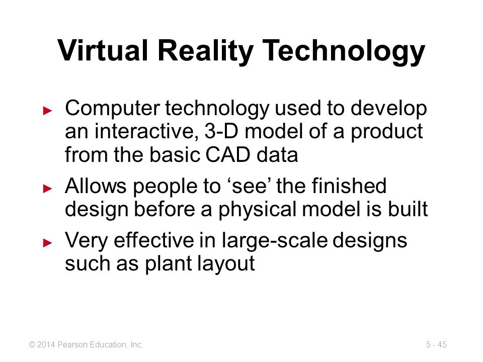 5 - 45© 2014 Pearson Education, Inc. Virtual Reality Technology Computer technology used to develop an interactive, 3-D model of a product from the ba