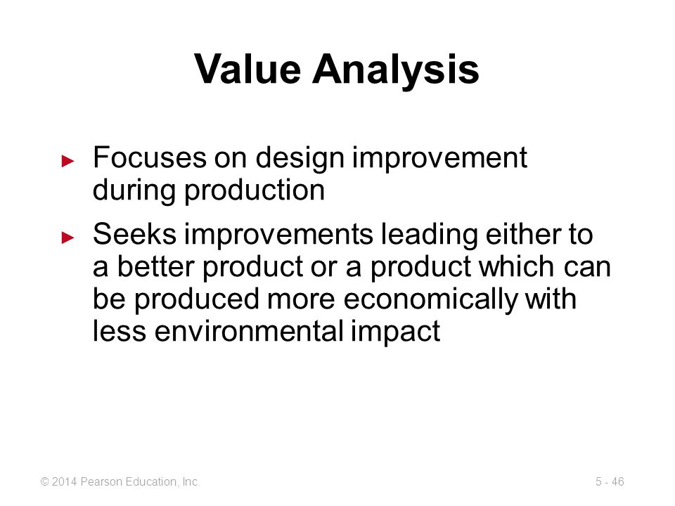 5 - 46© 2014 Pearson Education, Inc. Value Analysis Focuses on design improvement during production Seeks improvements leading either to a better prod