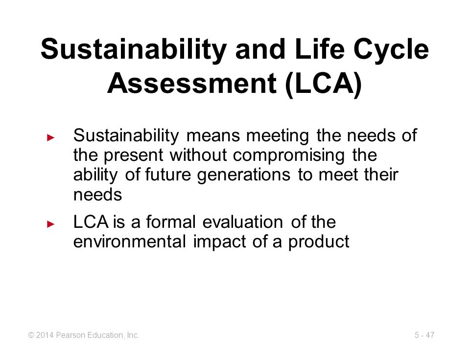5 - 47© 2014 Pearson Education, Inc. Sustainability and Life Cycle Assessment (LCA) Sustainability means meeting the needs of the present without comp